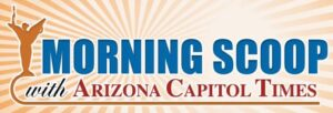 Morning Scoop with Arizona Capitol Times