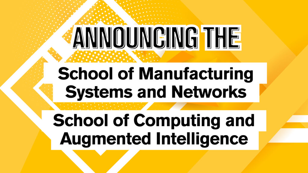 Announcing the School of Manufacturing Systems and Networks and the School of Computing and Augmented Intelligence